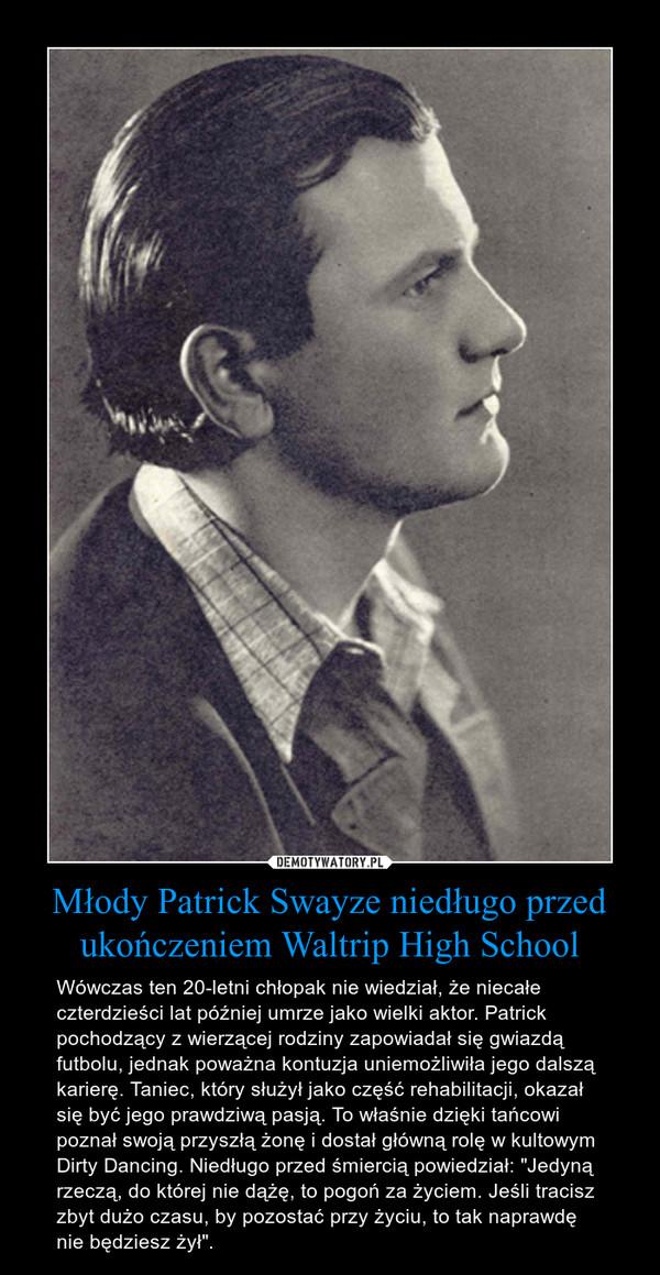 """Młody Patrick Swayze niedługo przed ukończeniem Waltrip High School – Wówczas ten 20-letni chłopak nie wiedział, że niecałe czterdzieści lat później umrze jako wielki aktor. Patrick pochodzący z wierzącej rodziny zapowiadał się gwiazdą futbolu, jednak poważna kontuzja uniemożliwiła jego dalszą karierę. Taniec, który służył jako część rehabilitacji, okazał się być jego prawdziwą pasją. To właśnie dzięki tańcowi poznał swoją przyszłą żonę i dostał główną rolę w kultowym Dirty Dancing. Niedługo przed śmiercią powiedział: """"Jedyną rzeczą, do której nie dążę, to pogoń za życiem. Jeśli tracisz zbyt dużo czasu, by pozostać przy życiu, to tak naprawdę nie będziesz żył""""."""