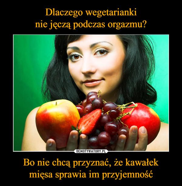 Bo nie chcą przyznać, że kawałekmięsa sprawia im przyjemność –