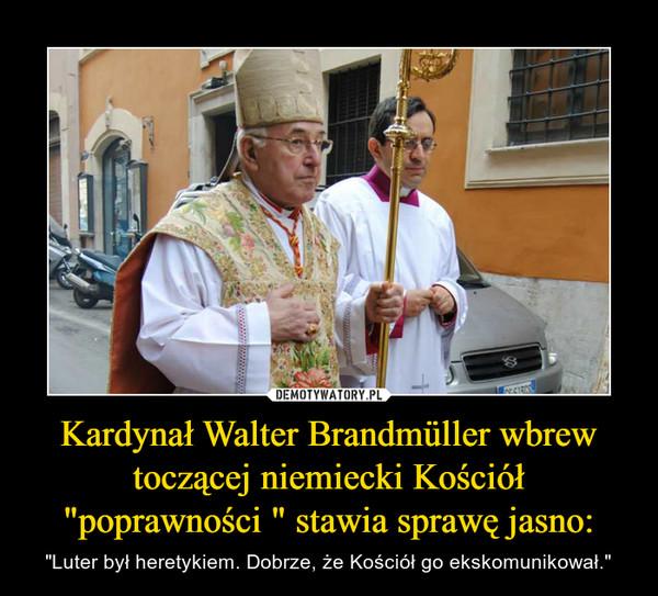 """Kardynał Walter Brandmüller wbrew toczącej niemiecki Kościół """"poprawności """" stawia sprawę jasno: – """"Luter był heretykiem. Dobrze, że Kościół go ekskomunikował."""""""