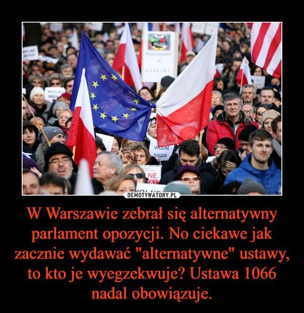"""W Warszawie zebrał się alternatywny parlament opozycji. No ciekawe jak zacznie wydawać """"alternatywne"""" ustawy, to kto je wyegzekwuje? Ustawa 1066 nadal obowiązuje. –"""