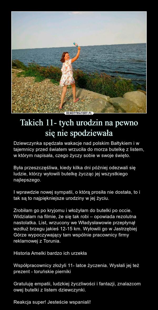 Takich 11- tych urodzin na pewnosię nie spodziewała – Dziewczynka spędzała wakacje nad polskim Bałtykiem i w tajemnicy przed światem wrzuciła do morza butelkę z listem, w którym napisała, czego życzy sobie w swoje święto.Była przeszczęśliwa, kiedy kilka dni później odezwali się ludzie, którzy wyłowili butelkę życząc jej wszystkiego najlepszego.I wprawdzie nowej sympatii, o którą prosiła nie dostała, to i tak są to najpiękniejsze urodziny w jej życiu.Zrobiłam go po kryjomu i włożyłam do butelki po occie. Widziałam na filmie, że się tak robi – opowiada rezolutna nastolatka. List, wrzucony we Władysławowie przepłynął wzdłuż brzegu jakieś 12-15 km. Wyłowili go w Jastrzębiej Górze wypoczywający tam wspólnie pracownicy firmy reklamowej z Torunia.Historia Amelki bardzo ich urzekłaWspółpracownicy złożyli 11- latce życzenia. Wysłali jej też prezent - toruńskie piernikiGratuluję empatii, ludzkiej życzliwości i fantazji, znalazcom owej butelki z listem dziewczynki. Reakcja super! Jesteście wspaniali!
