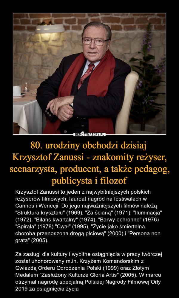 """80. urodziny obchodzi dzisiaj Krzysztof Zanussi - znakomity reżyser, scenarzysta, producent, a także pedagog, publicysta i filozof – Krzysztof Zanussi to jeden z najwybitniejszych polskich reżyserów filmowych, laureat nagród na festiwalach w Cannes i Wenecji. Do jego najważniejszych filmów należą """"Struktura kryształu"""" (1969), """"Za ścianą"""" (1971), """"Iluminacja"""" (1972), """"Bilans kwartalny"""" (1974), """"Barwy ochronne"""" (1976) """"Spirala"""" (1978) """"Cwał"""" (1995), """"Życie jako śmiertelna choroba przenoszona drogą płciową"""" (2000) i """"Persona non grata"""" (2005).Za zasługi dla kultury i wybitne osiągnięcia w pracy twórczej został uhonorowany m.in. Krzyżem Komandorskim z Gwiazdą Orderu Odrodzenia Polski (1999) oraz Złotym Medalem """"Zasłużony Kulturze Gloria Artis"""" (2005). W marcu otrzymał nagrodę specjalną Polskiej Nagrody Filmowej Orły 2019 za osiągnięcia życia"""