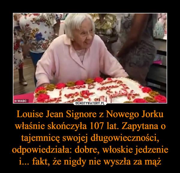 Louise Jean Signore z Nowego Jorku właśnie skończyła 107 lat. Zapytana o tajemnicę swojej długowieczności, odpowiedziała: dobre, włoskie jedzenie i... fakt, że nigdy nie wyszła za mąż –