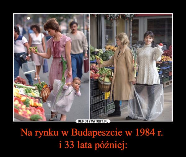 Na rynku w Budapeszcie w 1984 r. i 33 lata później: –