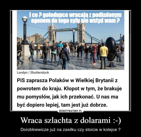 Wraca szlachta z dolarami :-) – Dorobkiewicze już na zasiłku czy stoicie w kolejce ?