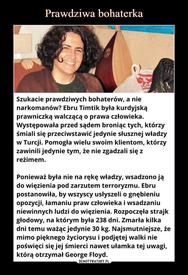 –  Szukacie prawdziwych bohaterów, a nie narkomanów? Ebru Timtik była kurdyjską prawniczką walczącą o prawa człowieka. Występowała przed sądem broniąc tych, którzy śmiali się przeciwstawić jedynie słusznej władzy w Turcji. Pomogła wielu swoim klientom, którzy zawinili jedynie tym, że nie zgadzali się z reżimem.Ponieważ była nie na rękę władzy, wsadzono ją do więzienia pod zarzutem terroryzmu. Ebru postanowiła, by wszyscy usłyszeli o gnębieniu opozycji, łamaniu praw człowieka i wsadzaniu niewinnych ludzi do więzienia. Rozpoczęła strajk głodowy, na którym była 238 dni. Zmarła kilka dni temu ważąc jedynie 30 kg. Najsmutniejsze, że mimo pięknego życiorysu i podjętej walki nie poświęci się jej śmierci nawet ułamka tej uwagi, którą otrzymał George Floyd.