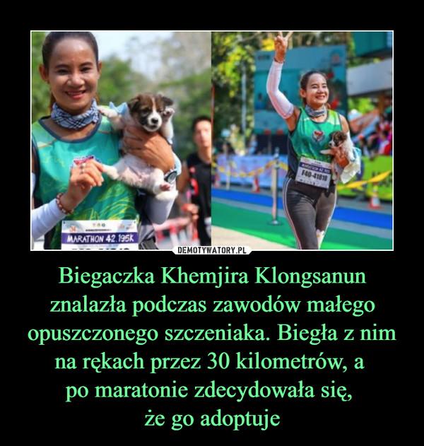 Biegaczka Khemjira Klongsanun znalazła podczas zawodów małego opuszczonego szczeniaka. Biegła z nim na rękach przez 30 kilometrów, a po maratonie zdecydowała się, że go adoptuje –