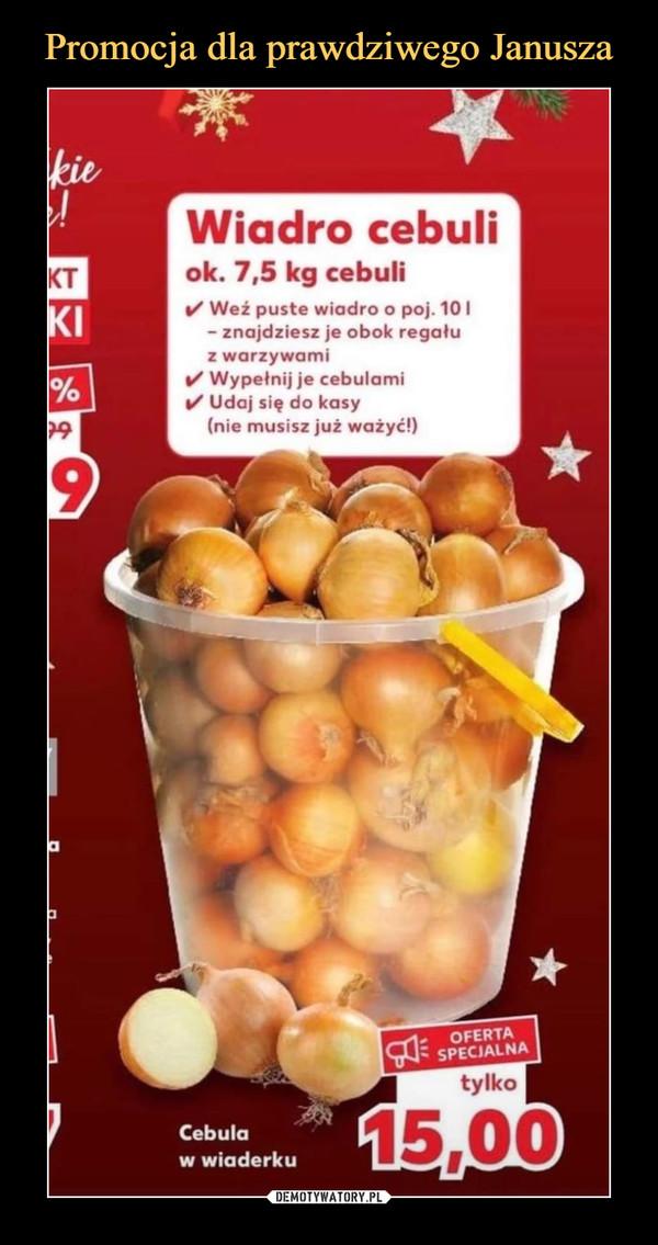 –  Wiadro cebuliok. 7,5 kg cebuli✓ Weź puste wiadro o poj. 10 I- znajdziesz je obok regaluz warzywami✓ Wypełnij je cebulami1/ Udaj się do kasy(nie musisz już ważyć!)
