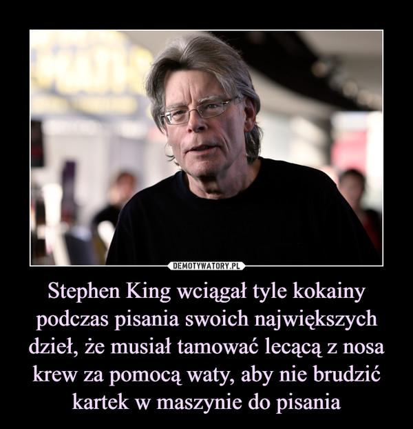 Stephen King wciągał tyle kokainy podczas pisania swoich największych dzieł, że musiał tamować lecącą z nosa krew za pomocą waty, aby nie brudzić kartek w maszynie do pisania –