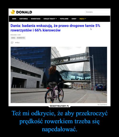 Też mi odkrycie, że aby przekroczyć prędkość rowerkiem trzeba się napedałować.