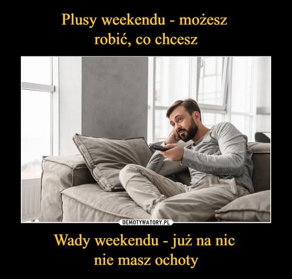 Wady weekendu - już na nic nie masz ochoty –