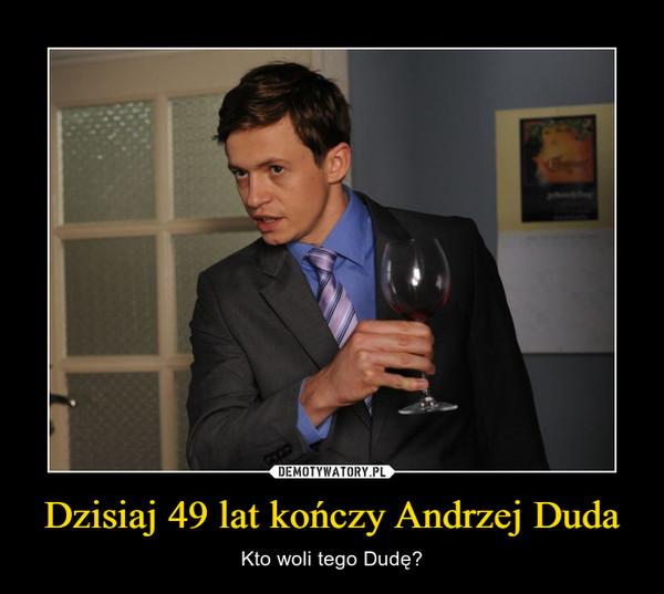 Dzisiaj 49 lat kończy Andrzej Duda – Kto woli tego Dudę?