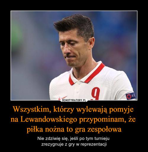 Wszystkim, którzy wylewają pomyje  na Lewandowskiego przypominam, że  piłka nożna to gra zespołowa