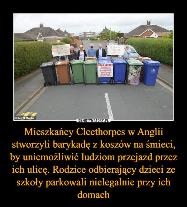 Mieszkańcy Cleethorpes w Anglii stworzyli barykadę z koszów na śmieci, by uniemożliwić ludziom przejazd przez ich ulicę. Rodzice odbierający dzieci ze szkoły parkowali nielegalnie przy ich domach –