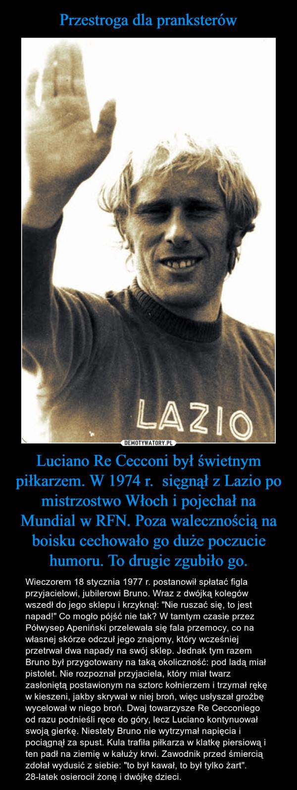 """Luciano Re Cecconi był świetnym piłkarzem. W 1974 r.  sięgnął z Lazio po mistrzostwo Włoch i pojechał na Mundial w RFN. Poza walecznością na boisku cechowało go duże poczucie humoru. To drugie zgubiło go. – Wieczorem 18 stycznia 1977 r. postanowił spłatać figla przyjacielowi, jubilerowi Bruno. Wraz z dwójką kolegów wszedł do jego sklepu i krzyknął: """"Nie ruszać się, to jest napad!"""" Co mogło pójść nie tak? W tamtym czasie przez Półwysep Apeniński przelewała się fala przemocy, co na własnej skórze odczuł jego znajomy, który wcześniej przetrwał dwa napady na swój sklep. Jednak tym razem Bruno był przygotowany na taką okoliczność: pod ladą miał pistolet. Nie rozpoznał przyjaciela, który miał twarz zasłoniętą postawionym na sztorc kołnierzem i trzymał rękę w kieszeni, jakby skrywał w niej broń, więc usłyszał groźbę wycelował w niego broń. Dwaj towarzysze Re Cecconiego od razu podnieśli ręce do góry, lecz Luciano kontynuował swoją gierkę. Niestety Bruno nie wytrzymał napięcia i pociągnął za spust. Kula trafiła piłkarza w klatkę piersiową i ten padł na ziemię w kałuży krwi. Zawodnik przed śmiercią zdołał wydusić z siebie: """"to był kawał, to był tylko żart"""". 28-latek osierocił żonę i dwójkę dzieci."""