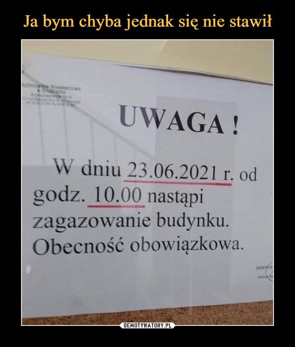 –  UWAGA!W dniu 23.06.202 lr. odgodz. 10.00 nastąpizagazowanie budynku.Obecność obowiązkowa.