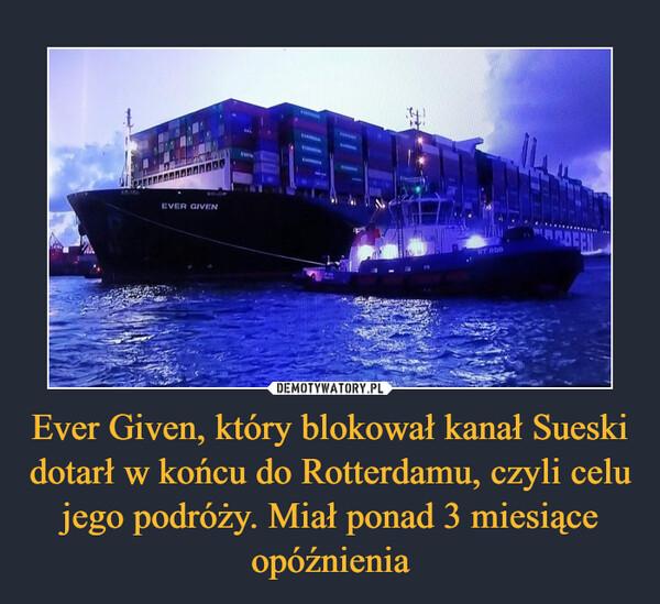 Ever Given, który blokował kanał Sueski dotarł w końcu do Rotterdamu, czyli celu jego podróży. Miał ponad 3 miesiące opóźnienia –