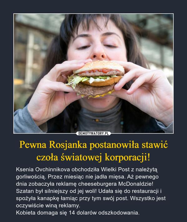 Pewna Rosjanka postanowiła stawić czoła światowej korporacji! – Ksenia Ovchinnikova obchodziła Wielki Post z należytą gorliwością. Przez miesiąc nie jadła mięsa. Aż pewnego dnia zobaczyła reklamę cheeseburgera McDonaldzie! Szatan był silniejszy od jej woli! Udała się do restauracji i spożyła kanapkę łamiąc przy tym swój post. Wszystko jest oczywiście winą reklamy. Kobieta domaga się 14 dolarów odszkodowania.