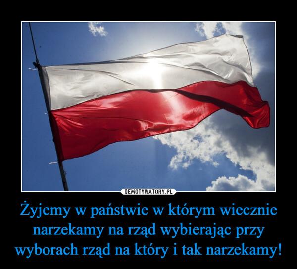 Żyjemy w państwie w którym wiecznie narzekamy na rząd wybierając przy wyborach rząd na który i tak narzekamy! –