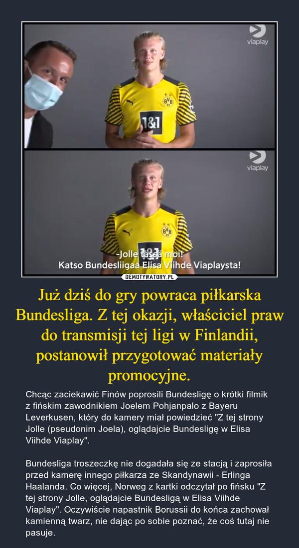 """Już dziś do gry powraca piłkarska Bundesliga. Z tej okazji, właściciel praw do transmisji tej ligi w Finlandii, postanowił przygotować materiały promocyjne. – Chcąc zaciekawić Finów poprosili Bundesligę o krótki filmik z fińskim zawodnikiem Joelem Pohjanpalo z Bayeru Leverkusen, który do kamery miał powiedzieć """"Z tej strony Jolle (pseudonim Joela), oglądajcie Bundesligę w Elisa Viihde Viaplay"""".Bundesliga troszeczkę nie dogadała się ze stacją i zaprosiła przed kamerę innego piłkarza ze Skandynawii - Erlinga Haalanda. Co więcej, Norweg z kartki odczytał po fińsku """"Z tej strony Jolle, oglądajcie Bundesligą w Elisa Viihde Viaplay"""". Oczywiście napastnik Borussii do końca zachował kamienną twarz, nie dając po sobie poznać, że coś tutaj nie pasuje."""