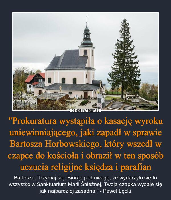"""""""Prokuratura wystąpiła o kasację wyroku uniewinniającego, jaki zapadł w sprawie Bartosza Horbowskiego, który wszedł w czapce do kościoła i obraził w ten sposób uczucia religijne księdza i parafian – Bartoszu. Trzymaj się. Biorąc pod uwagę, że wydarzyło się to wszystko w Sanktuarium Marii Śnieżnej, Twoja czapka wydaje się jak najbardziej zasadna."""" - Paweł Lęcki"""