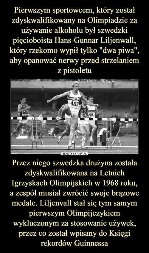"""Pierwszym sportowcem, który został zdyskwalifikowany na Olimpiadzie za używanie alkoholu był szwedzki pięcioboista Hans-Gunnar Liljenwall, który rzekomo wypił tylko """"dwa piwa"""", aby opanować nerwy przed strzelaniem z pistoletu Przez niego szwedzka drużyna została zdyskwalifikowana na Letnich Igrzyskach Olimpijskich w 1968 roku, a zespół musiał zwrócić swoje brązowe medale. Liljenvall stał się tym samym pierwszym Olimpijczykiem wykluczonym za stosowanie używek, przez co został wpisany do Księgi rekordów Guinnessa"""
