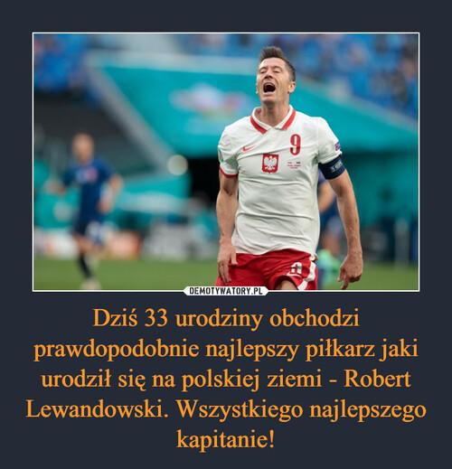 Dziś 33 urodziny obchodzi prawdopodobnie najlepszy piłkarz jaki urodził się na polskiej ziemi - Robert Lewandowski. Wszystkiego najlepszego kapitanie!