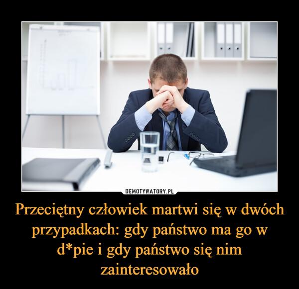 Przeciętny człowiek martwi się w dwóch przypadkach: gdy państwo ma go w d*pie i gdy państwo się nim zainteresowało –