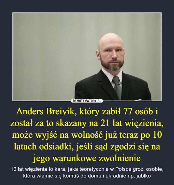 Anders Breivik, który zabił 77 osób i został za to skazany na 21 lat więzienia, może wyjść na wolność już teraz po 10 latach odsiadki, jeśli sąd zgodzi się na jego warunkowe zwolnienie – 10 lat więzienia to kara, jaka teoretycznie w Polsce grozi osobie, która włamie się komuś do domu i ukradnie np. jabłko