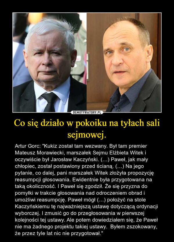 """Co się działo w pokoiku na tyłach sali sejmowej. – Artur Gorc: """"Kukiz został tam wezwany. Był tam premier Mateusz Morawiecki, marszałek Sejmu Elżbieta Witek i oczywiście był Jarosław Kaczyński. (…) Paweł, jak mały chłopiec, został postawiony przed ścianą. (…) Na jego pytanie, co dalej, pani marszałek Witek złożyła propozycję reasumpcji głosowania. Ewidentnie była przygotowana na taką okoliczność. I Paweł się zgodził. Że się przyzna do pomyłki w trakcie głosowania nad odroczeniem obrad i umożliwi reasumpcję. Paweł mógł (…) położyć na stole Kaczyńskiemu tę najważniejszą ustawę dotyczącą ordynacji wyborczej. I zmusić go do przegłosowania w pierwszej kolejności tej ustawy. Ale potem dowiedziałem się, że Paweł nie ma żadnego projektu takiej ustawy.  Byłem zszokowany, że przez tyle lat nic nie przygotował."""""""