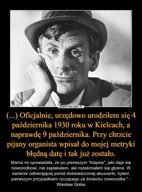 (...) Oficjalnie, urzędowo urodziłem się 4 października 1930 roku w Kielcach, a naprawdę 9 października. Przy chrzcie pijany organista wpisał do mojej metryki błędną datę i tak już zostało.