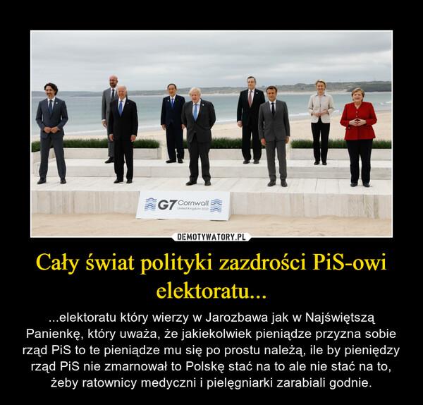 Cały świat polityki zazdrości PiS-owi elektoratu... – ...elektoratu który wierzy w Jarozbawa jak w Najświętszą Panienkę, który uważa, że jakiekolwiek pieniądze przyzna sobie rząd PiS to te pieniądze mu się po prostu należą, ile by pieniędzy rząd PiS nie zmarnował to Polskę stać na to ale nie stać na to, żeby ratownicy medyczni i pielęgniarki zarabiali godnie.