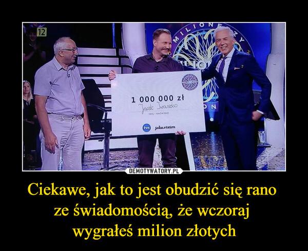 Ciekawe, jak to jest obudzić się rano ze świadomością, że wczoraj wygrałeś milion złotych –