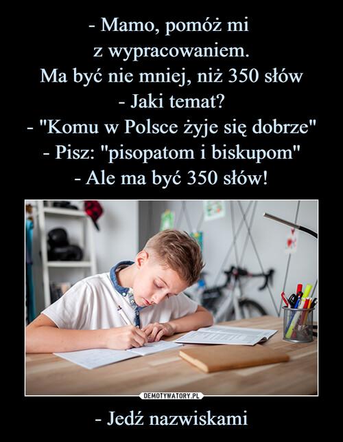 """- Mamo, pomóż mi  z wypracowaniem. Ma być nie mniej, niż 350 słów - Jaki temat? - """"Komu w Polsce żyje się dobrze"""" - Pisz: ''pisopatom i biskupom'' - Ale ma być 350 słów! - Jedź nazwiskami"""
