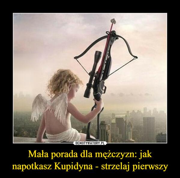 Mała porada dla mężczyzn: jak napotkasz Kupidyna - strzelaj pierwszy –
